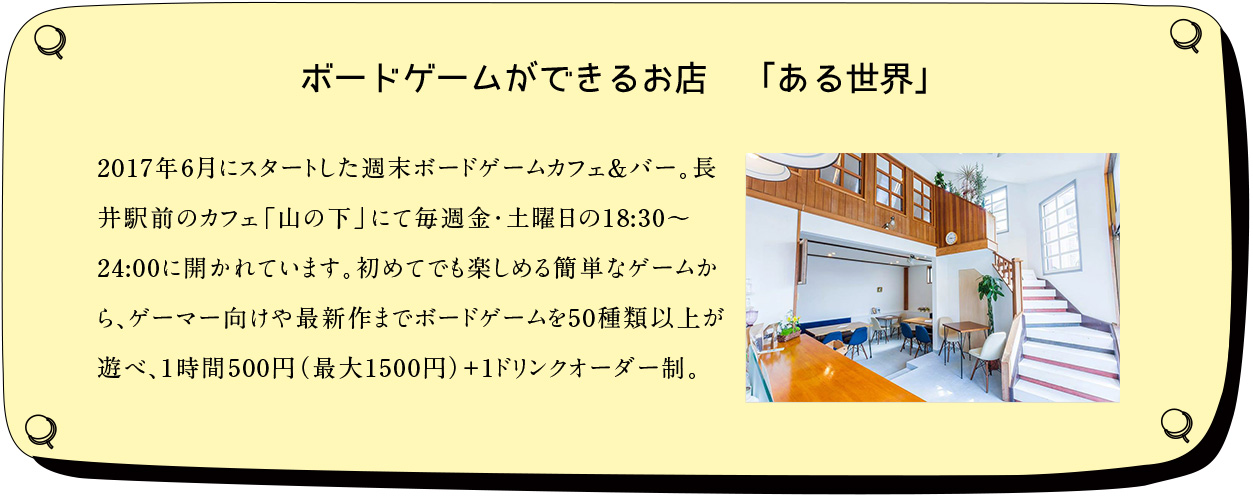 ボード−ゲームができるお店「ある世界」:2017年6月にスタートした週末ボードゲームカフェ&バー。長井駅前のカフェ「山の下」にて毎週金・土曜日の18:30〜24:00に開かれています。初めてでも楽しめる簡単なゲームから、ゲーマー向けや最新作までボードゲームを50種類以上が遊べ、1時間500円(最大1500円)+1ドリンクオーダー制。